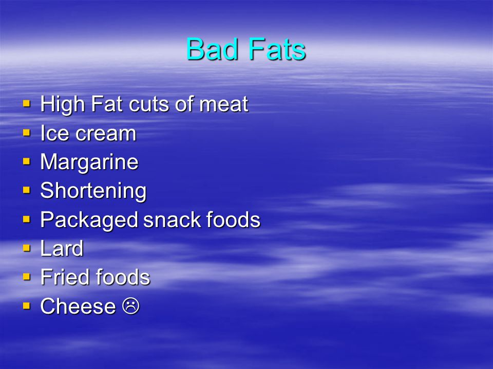 Bad Fats High Fat cuts of meat High Fat cuts of meat Ice cream Ice cream Margarine Margarine Shortening Shortening Packaged snack foods Packaged snack foods Lard Lard Fried foods Fried foods Cheese Cheese