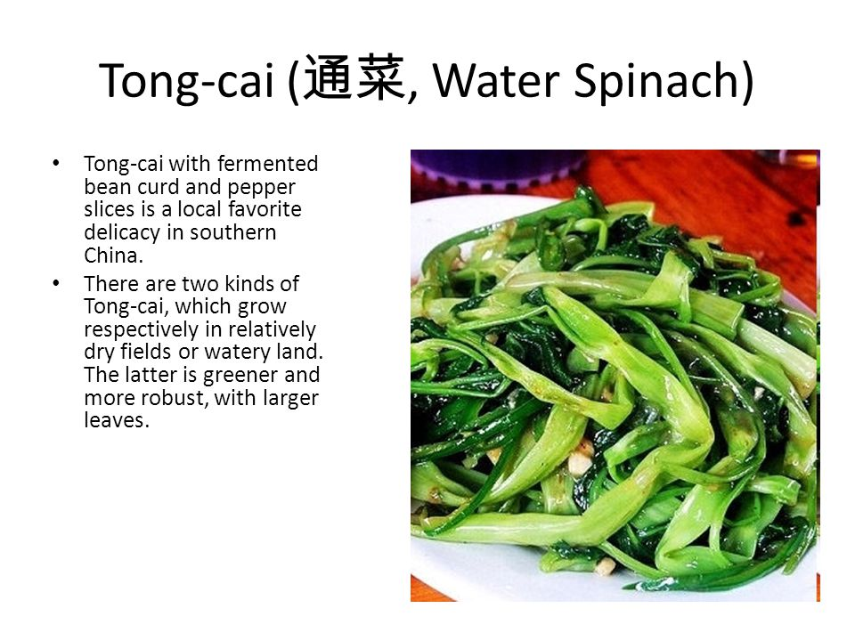 Tong-cai (, Water Spinach) Tong-cai with fermented bean curd and pepper slices is a local favorite delicacy in southern China. There are two kinds of