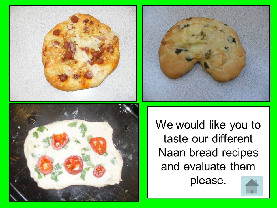 We would like you to taste our different Naan bread recipes and evaluate them please.