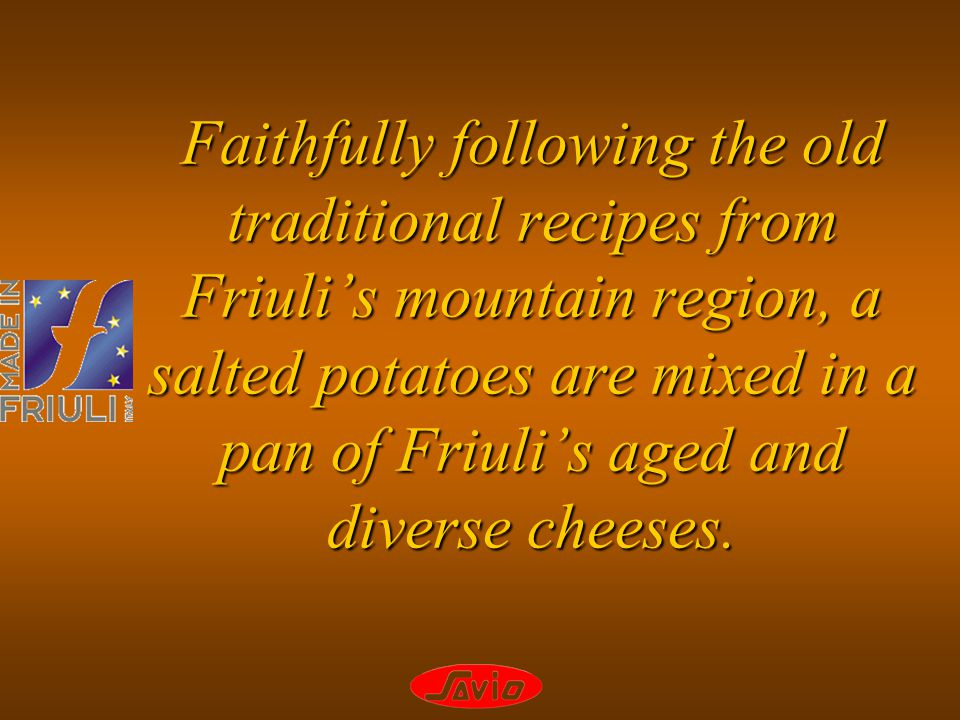 Faithfully following the old traditional recipes from Friulis mountain region, a salted potatoes are mixed in a pan of Friulis aged and diverse cheeses.