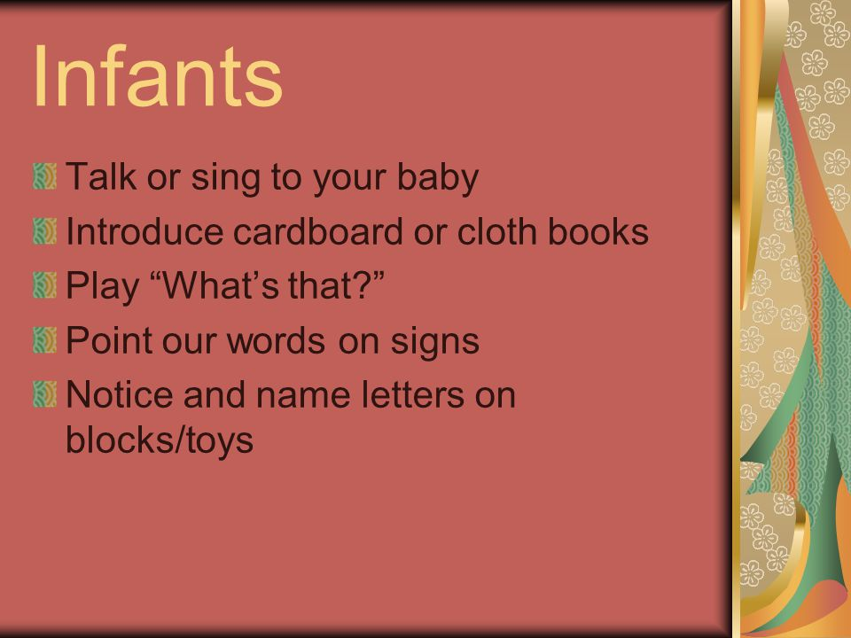 Infants Talk or sing to your baby Introduce cardboard or cloth books Play Whats that.