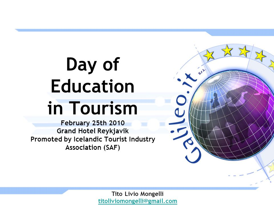 Day of Education in Tourism February 25th 2010 Grand Hotel Reykjavik Promoted by Icelandic Tourist Industry Association (SAF) Tito Livio Mongelli titoliviomongelli@gmail.com