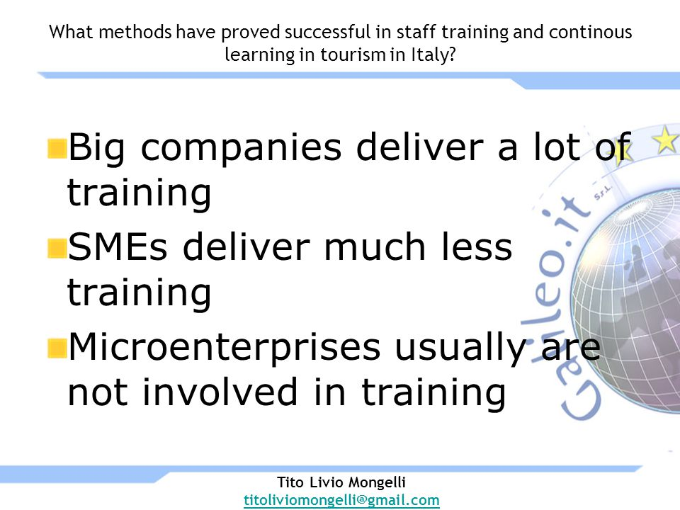 Big companies deliver a lot of training SMEs deliver much less training Microenterprises usually are not involved in training Tito Livio Mongelli titoliviomongelli@gmail.com What methods have proved successful in staff training and continous learning in tourism in Italy
