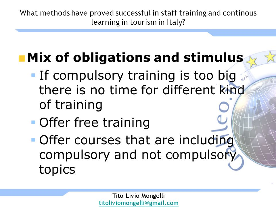 Mix of obligations and stimulus If compulsory training is too big there is no time for different kind of training Offer free training Offer courses that are including compulsory and not compulsory topics Tito Livio Mongelli titoliviomongelli@gmail.com What methods have proved successful in staff training and continous learning in tourism in Italy