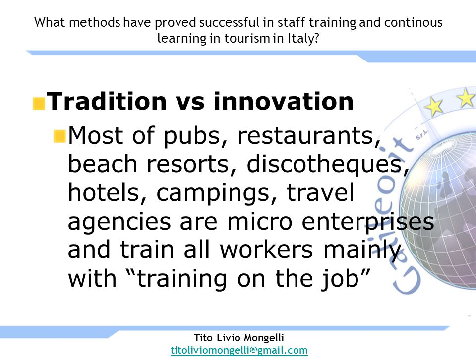 Tradition vs innovation Most of pubs, restaurants, beach resorts, discotheques, hotels, campings, travel agencies are micro enterprises and train all workers mainly with training on the job Tito Livio Mongelli titoliviomongelli@gmail.com What methods have proved successful in staff training and continous learning in tourism in Italy