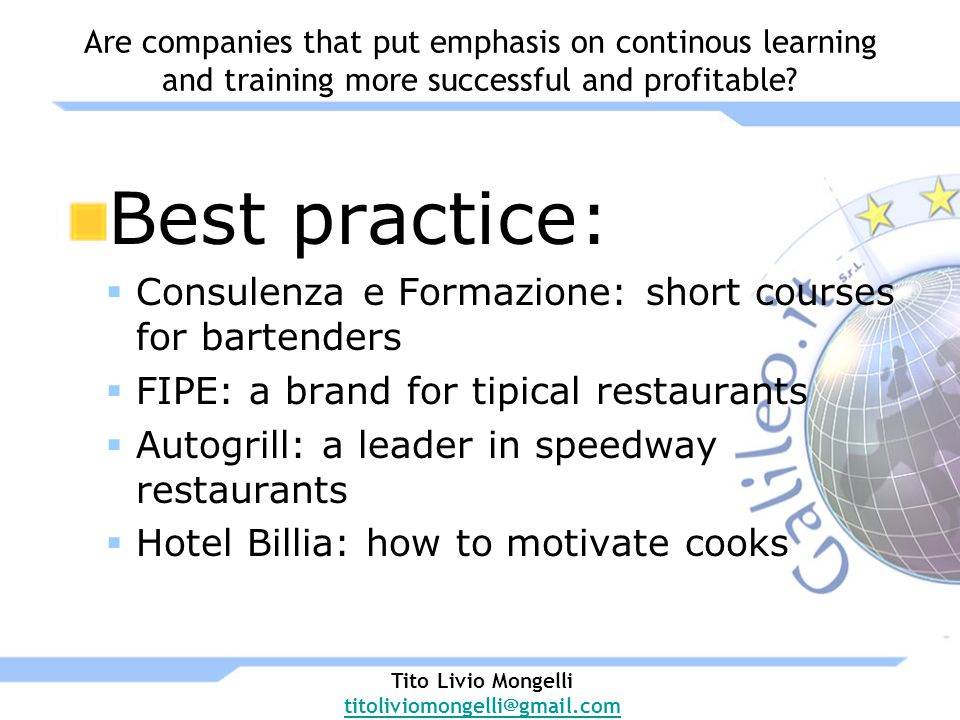 Best practice: Consulenza e Formazione: short courses for bartenders FIPE: a brand for tipical restaurants Autogrill: a leader in speedway restaurants Hotel Billia: how to motivate cooks Tito Livio Mongelli titoliviomongelli@gmail.com Are companies that put emphasis on continous learning and training more successful and profitable