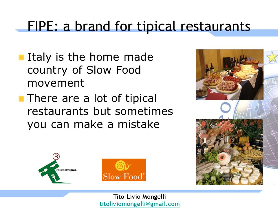 FIPE: a brand for tipical restaurants Italy is the home made country of Slow Food movement There are a lot of tipical restaurants but sometimes you can make a mistake Tito Livio Mongelli titoliviomongelli@gmail.com