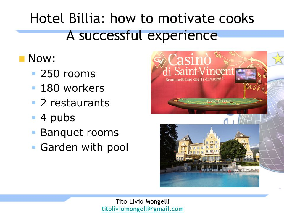 Hotel Billia: how to motivate cooks A successful experience Now: 250 rooms 180 workers 2 restaurants 4 pubs Banquet rooms Garden with pool Tito Livio Mongelli titoliviomongelli@gmail.com