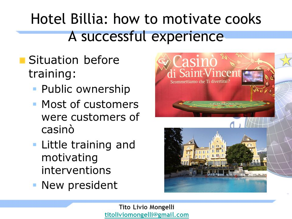 Hotel Billia: how to motivate cooks A successful experience Situation before training: Public ownership Most of customers were customers of casinò Little training and motivating interventions New president Tito Livio Mongelli titoliviomongelli@gmail.com
