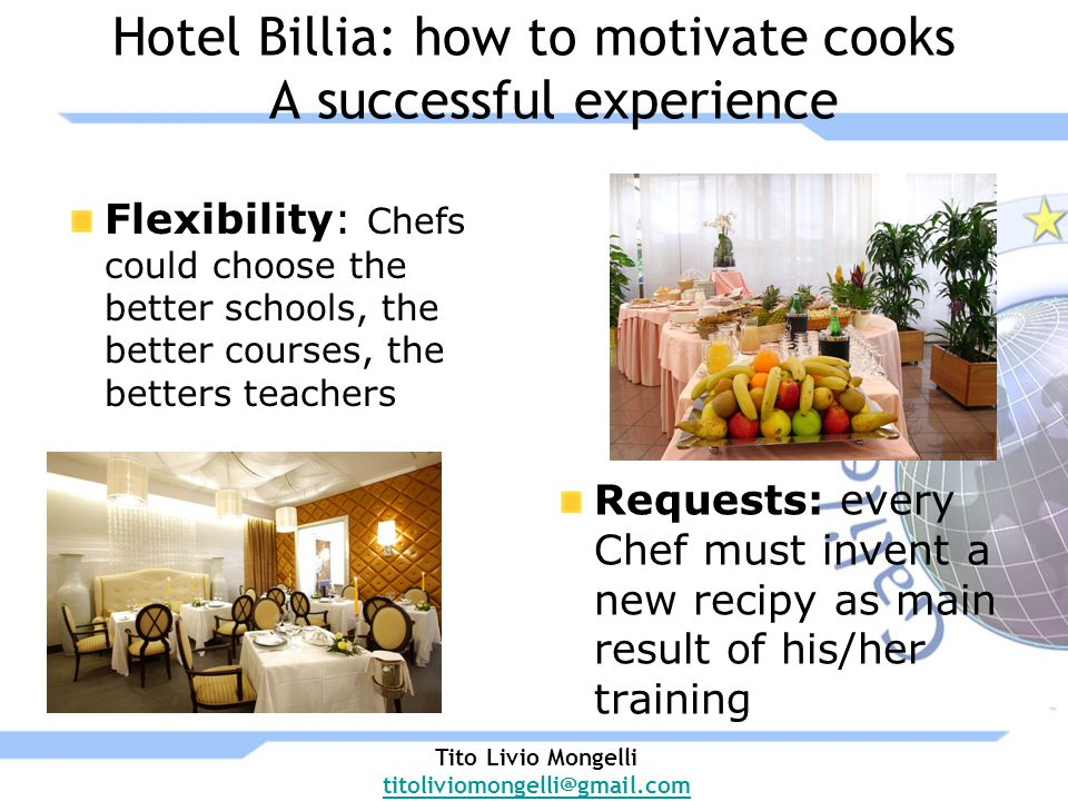Hotel Billia: how to motivate cooks A successful experience Flexibility: Chefs could choose the better schools, the better courses, the betters teachers Requests: every Chef must invent a new recipy as main result of his/her training Tito Livio Mongelli titoliviomongelli@gmail.com