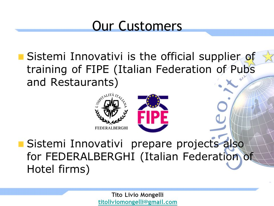 Our Customers Sistemi Innovativi is the official supplier of training of FIPE (Italian Federation of Pubs and Restaurants) Sistemi Innovativi prepare projects also for FEDERALBERGHI (Italian Federation of Hotel firms) Tito Livio Mongelli titoliviomongelli@gmail.com