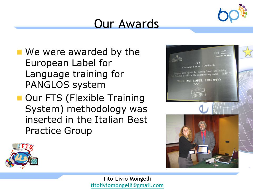 Our Awards We were awarded by the European Label for Language training for PANGLOS system Our FTS (Flexible Training System) methodology was inserted in the Italian Best Practice Group Tito Livio Mongelli titoliviomongelli@gmail.com