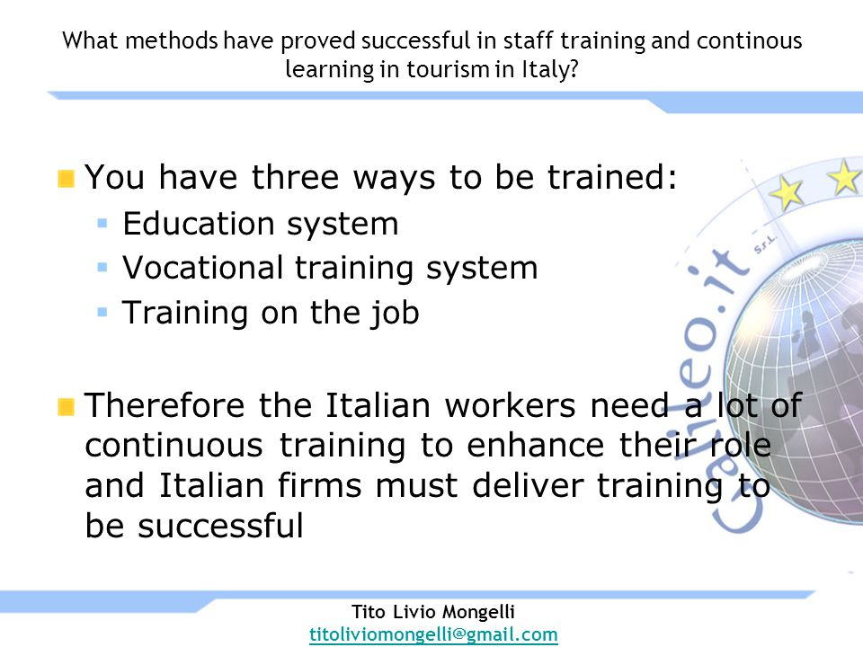 You have three ways to be trained: Education system Vocational training system Training on the job Therefore the Italian workers need a lot of continuous training to enhance their role and Italian firms must deliver training to be successful What methods have proved successful in staff training and continous learning in tourism in Italy.