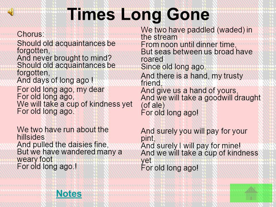 Auld Lang Syne Chorus: Should auld acquaintance be forgot, And never brought to mind? Should auld acquaintance be forgot, And days o lang syne! For au