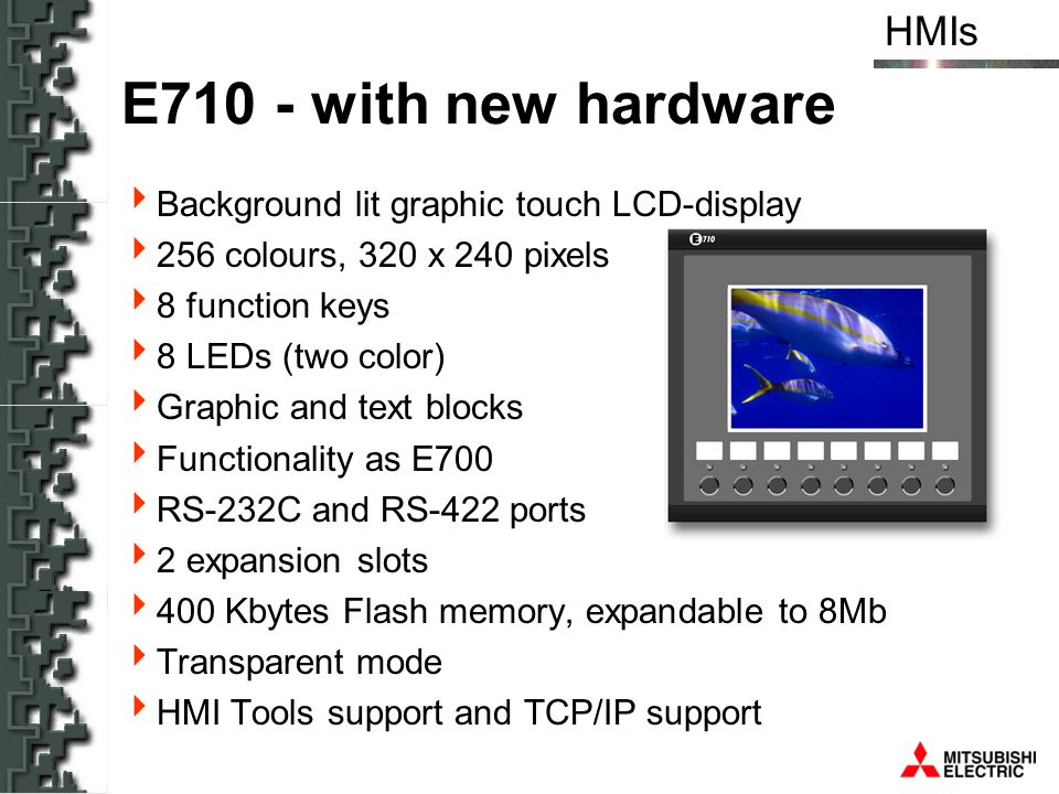 HMIs E710 - with new hardware Background lit graphic touch LCD-display 256 colours, 320 x 240 pixels 8 function keys 8 LEDs (two color) Graphic and te