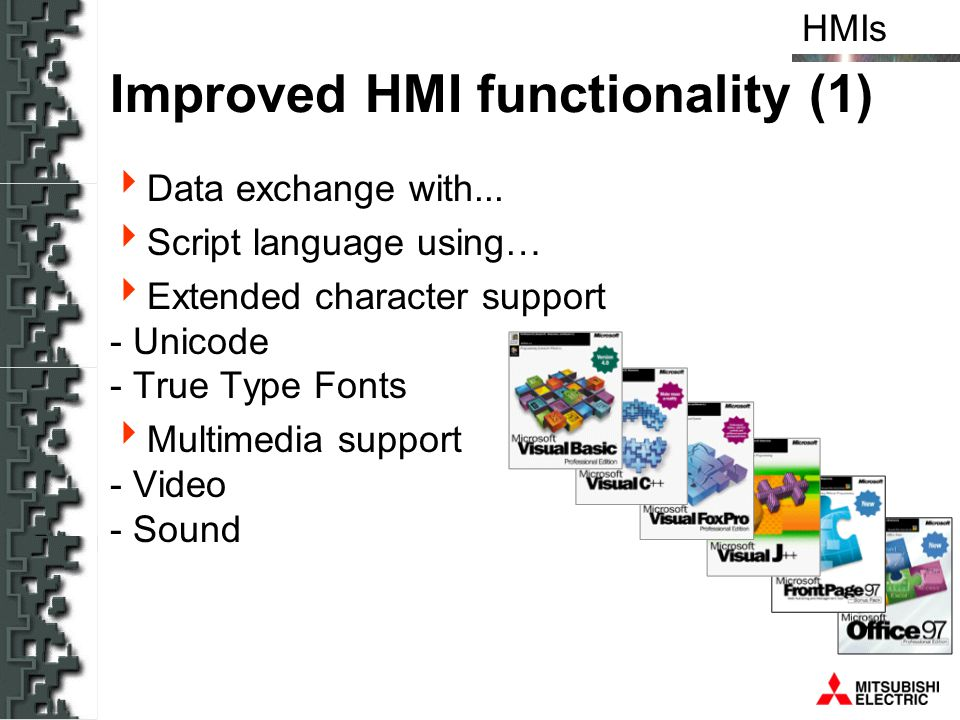 HMIs Improved HMI functionality (1) Data exchange with... Script language using… Extended character support - Unicode - True Type Fonts Multimedia sup