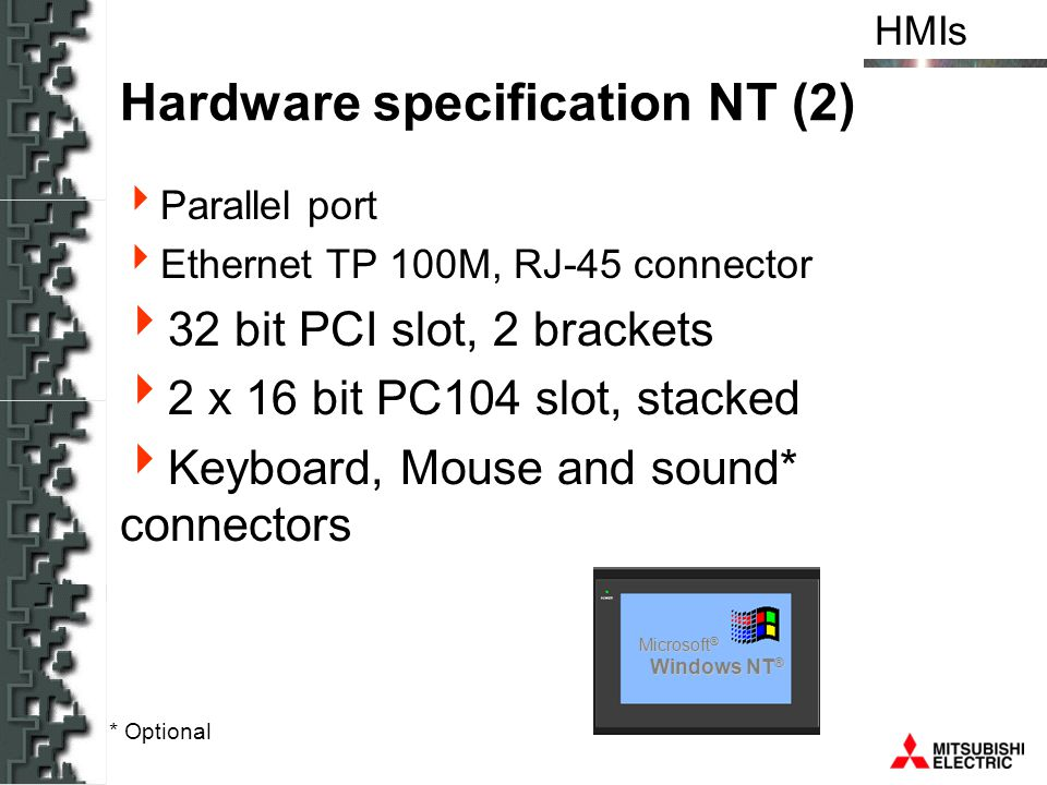HMIs Hardware specification NT (2) Parallel port Ethernet TP 100M, RJ-45 connector 32 bit PCI slot, 2 brackets 2 x 16 bit PC104 slot, stacked Keyboard