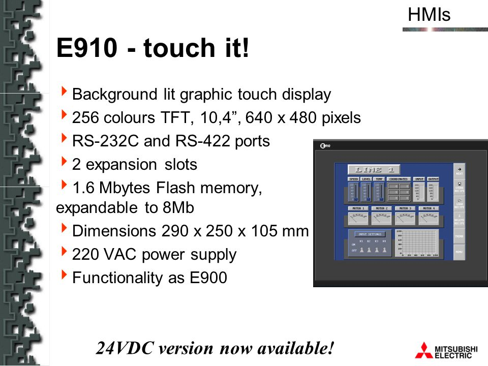 HMIs E910 - touch it! Background lit graphic touch display 256 colours TFT, 10,4, 640 x 480 pixels RS-232C and RS-422 ports 2 expansion slots 1.6 Mbyt