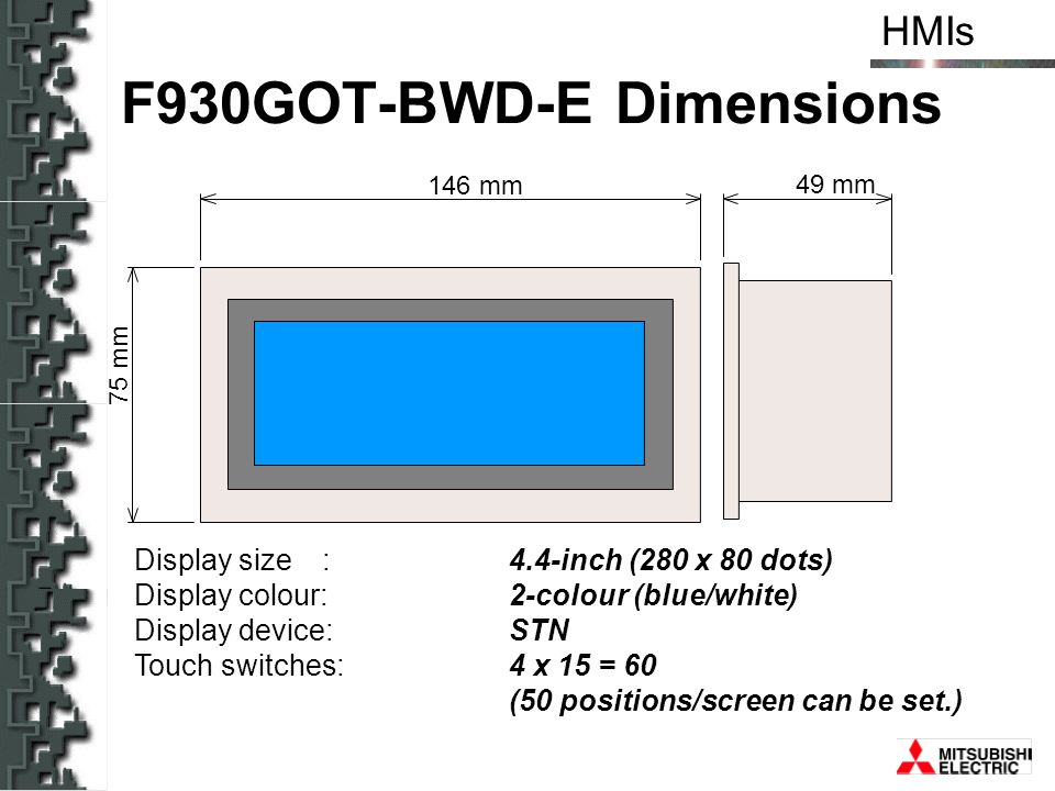 HMIs 146 mm 49 mm 75 mm F930GOT-BWD-E Dimensions Display size: 4.4-inch (280 x 80 dots) Display colour:2-colour (blue/white) Display device: STN Touch