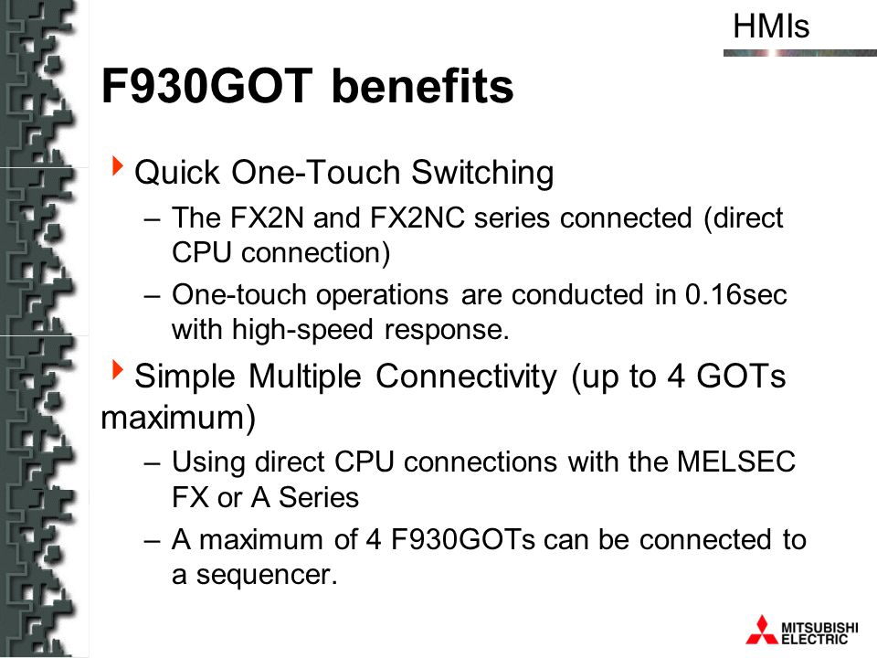 HMIs F930GOT benefits Quick One-Touch Switching –The FX2N and FX2NC series connected (direct CPU connection) –One-touch operations are conducted in 0.