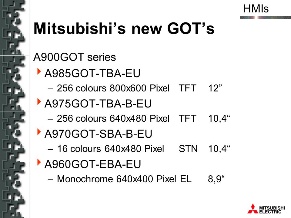 HMIs Mitsubishis new GOTs A900GOT series A985GOT-TBA-EU –256 colours 800x600 Pixel TFT12 A975GOT-TBA-B-EU –256 colours 640x480 PixelTFT10,4 A970GOT-SB