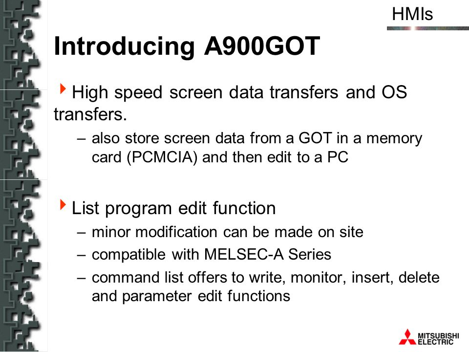 HMIs Introducing A900GOT High speed screen data transfers and OS transfers. –also store screen data from a GOT in a memory card (PCMCIA) and then edit