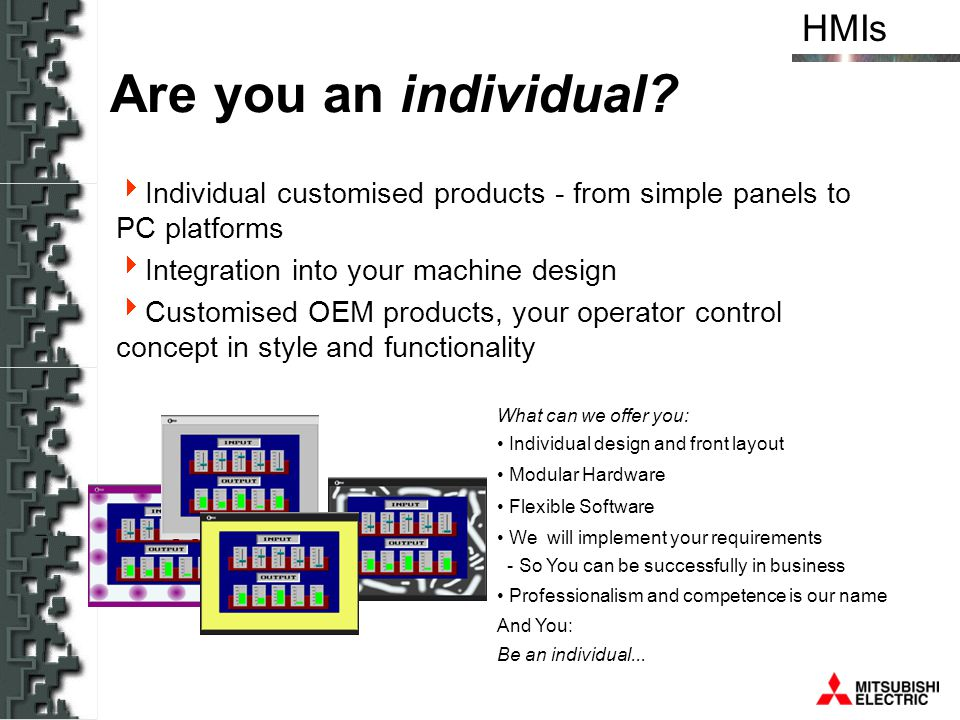 HMIs Individual customised products - from simple panels to PC platforms Integration into your machine design Customised OEM products, your operator c