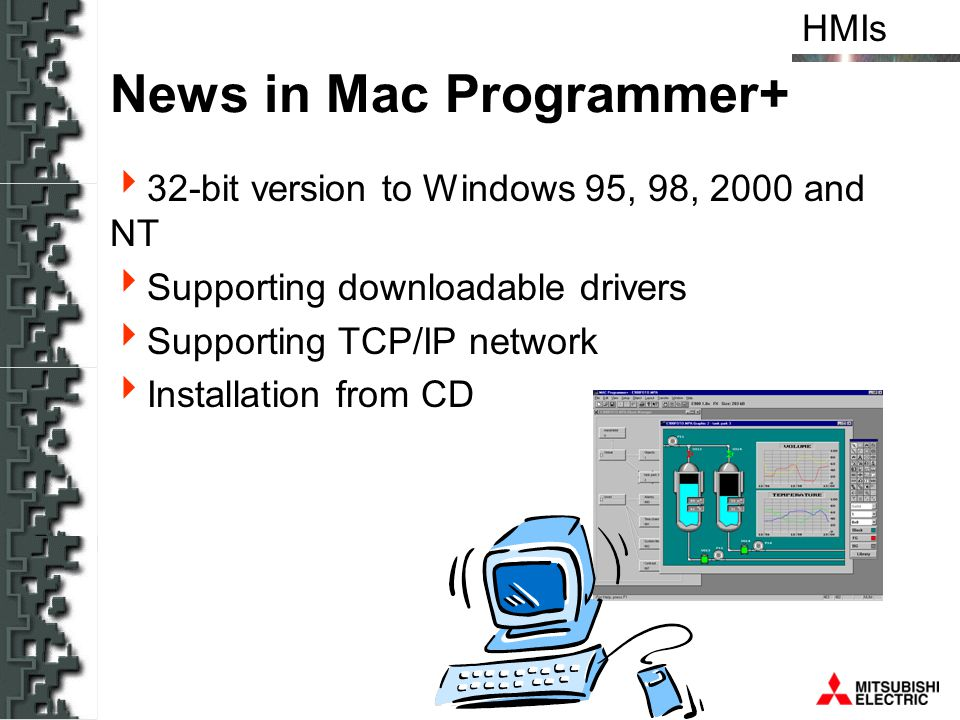 HMIs News in Mac Programmer+ 32-bit version to Windows 95, 98, 2000 and NT Supporting downloadable drivers Supporting TCP/IP network Installation from