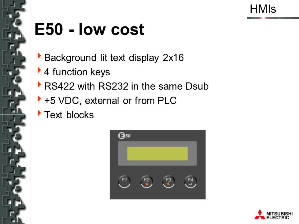 HMIs E50 - low cost Background lit text display 2x16 4 function keys RS422 with RS232 in the same Dsub +5 VDC, external or from PLC Text blocks