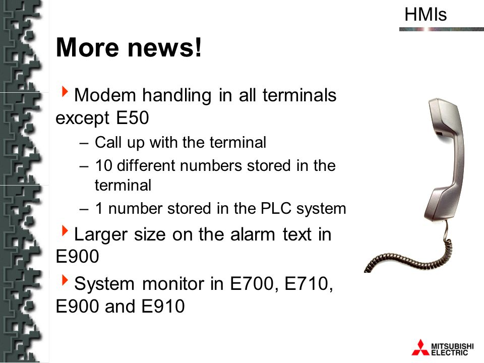 HMIs More news! Modem handling in all terminals except E50 –Call up with the terminal –10 different numbers stored in the terminal –1 number stored in