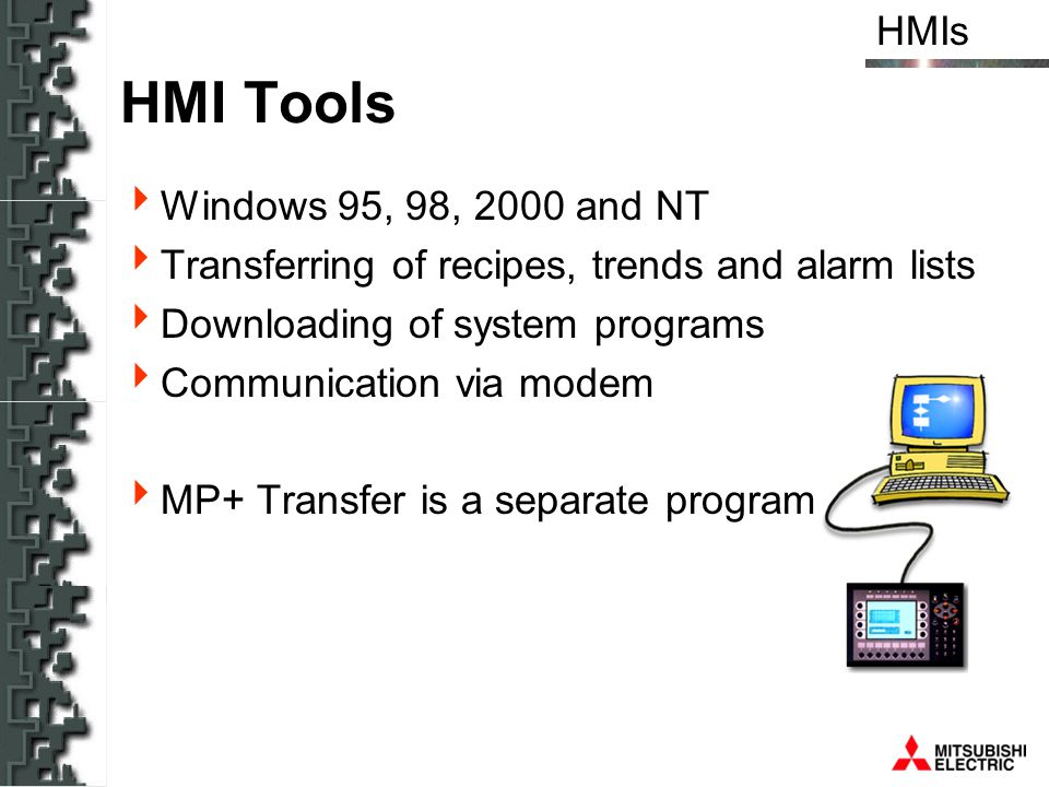 HMIs HMI Tools Windows 95, 98, 2000 and NT Transferring of recipes, trends and alarm lists Downloading of system programs Communication via modem MP+
