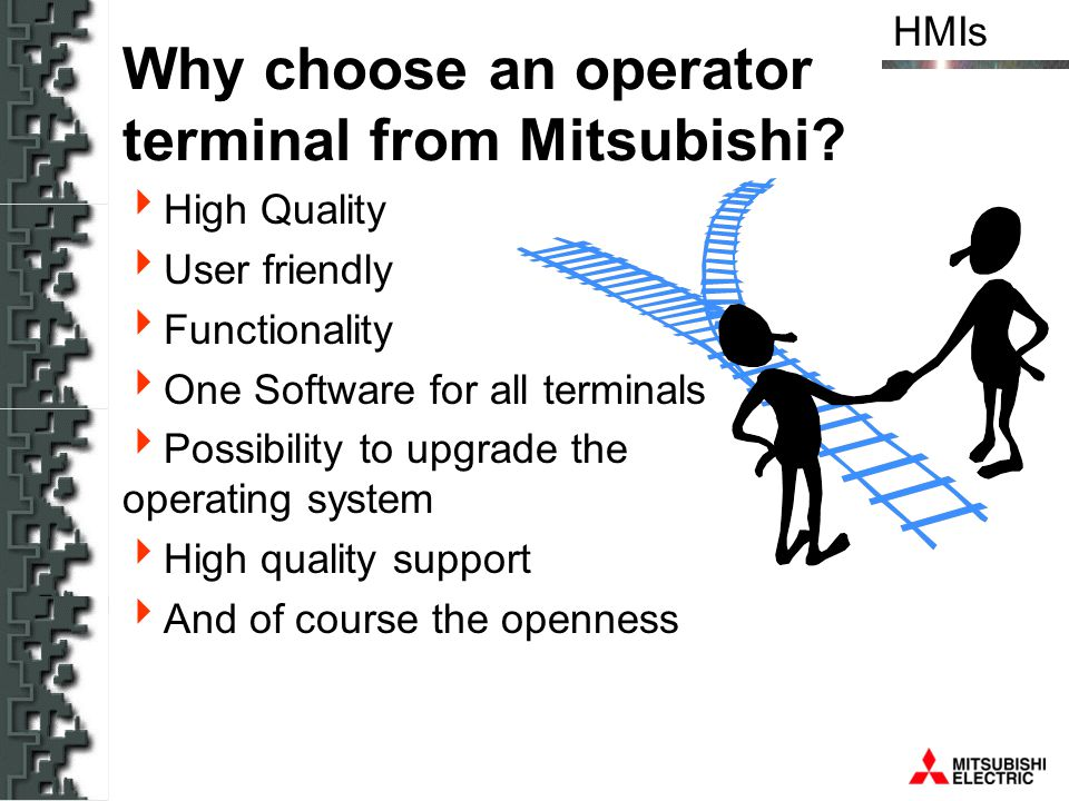 HMIs Why choose an operator terminal from Mitsubishi? High Quality User friendly Functionality One Software for all terminals Possibility to upgrade t