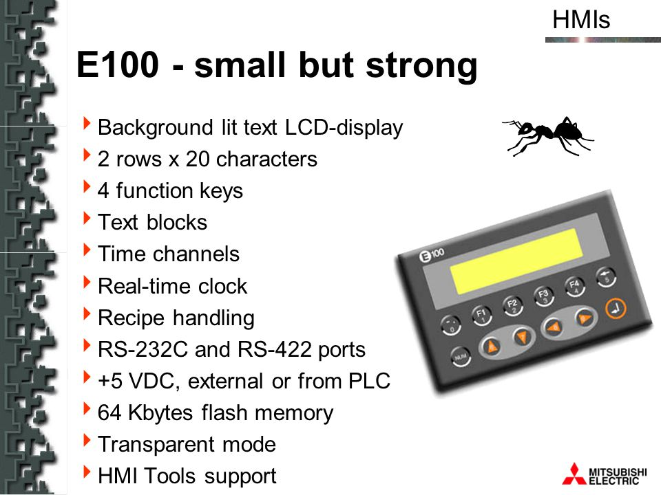 HMIs E200 - As simple as it can be Background lit text LCD-display 4 rows x 20 characters, 5 mm text height 5 function keys 5 LEDs (two colour) Text blocks Time channels Real-time clock Recipe handling RS-232C and RS-422 ports 64 Kbytes flash memory Transparent mode HMI Tools support