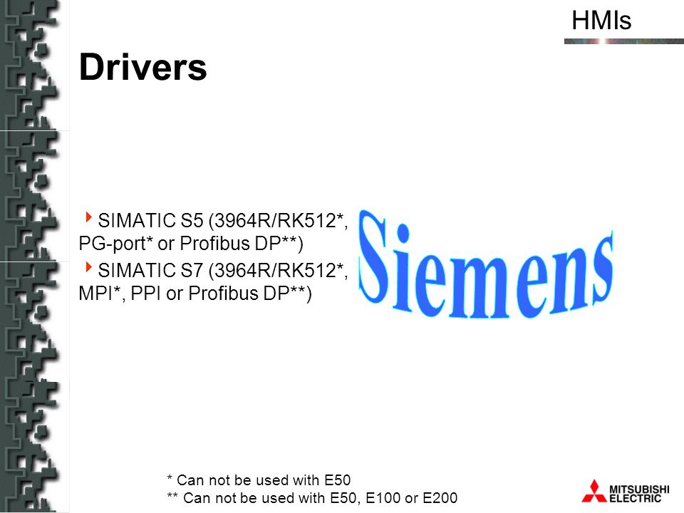 HMIs Drivers SIMATIC S5 (3964R/RK512*, PG-port* or Profibus DP**) SIMATIC S7 (3964R/RK512*, MPI*, PPI or Profibus DP**) * Can not be used with E50 **