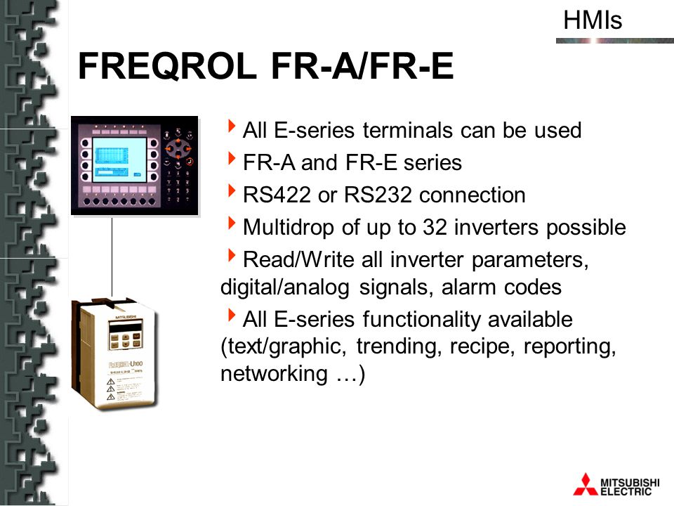 HMIs FREQROL FR-A/FR-E All E-series terminals can be used FR-A and FR-E series RS422 or RS232 connection Multidrop of up to 32 inverters possible Read