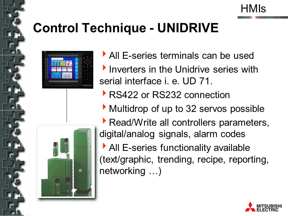 HMIs Control Technique - UNIDRIVE All E-series terminals can be used Inverters in the Unidrive series with serial interface i. e. UD 71. RS422 or RS23