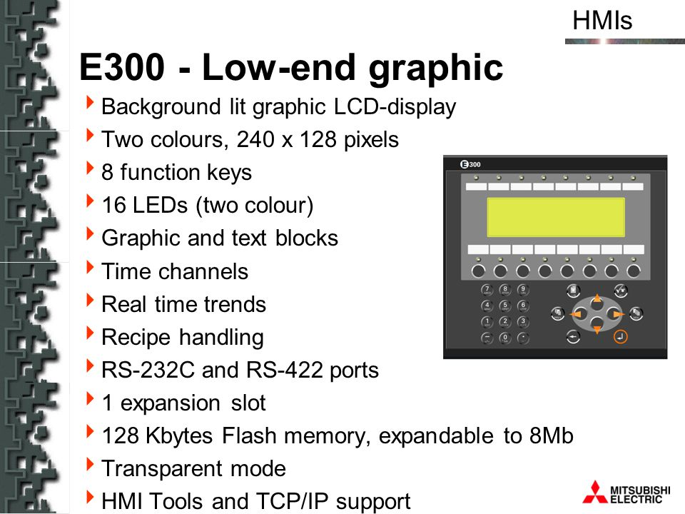 HMIs E600 - one step up Background lit graphic LCD-display Two colours, 240 x 128 pixels 16 function keys 16 LEDs (two colour) Graphic and text blocks Functionality as E300 Historical trends RS-232C and RS-422 ports 1 expansion slot 256 Kbytes Flash memory, expandable to 8Mb Transparent mode HMI Tools and TCP/IP support