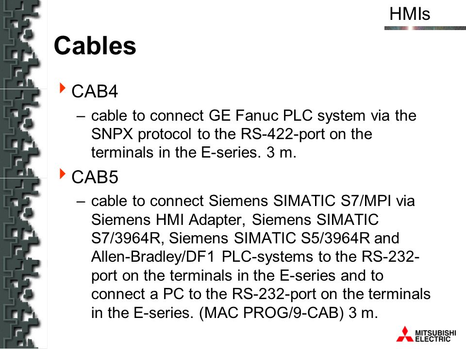 HMIs Cables CAB4 –cable to connect GE Fanuc PLC system via the SNPX protocol to the RS-422-port on the terminals in the E-series. 3 m. CAB5 –cable to