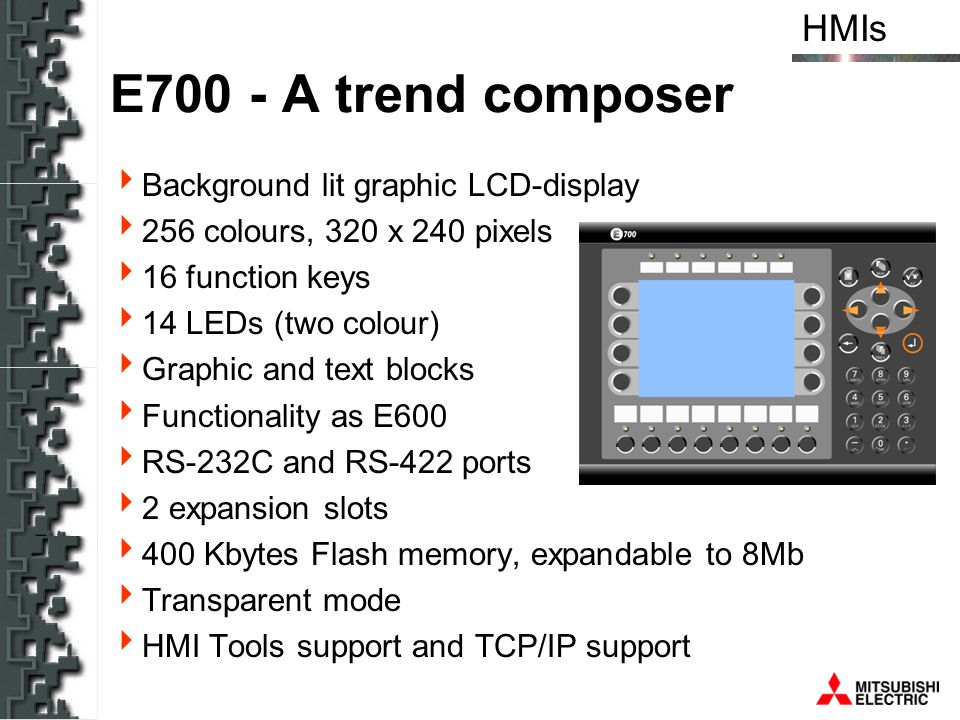 HMIs E700 - A trend composer Background lit graphic LCD-display 256 colours, 320 x 240 pixels 16 function keys 14 LEDs (two colour) Graphic and text b