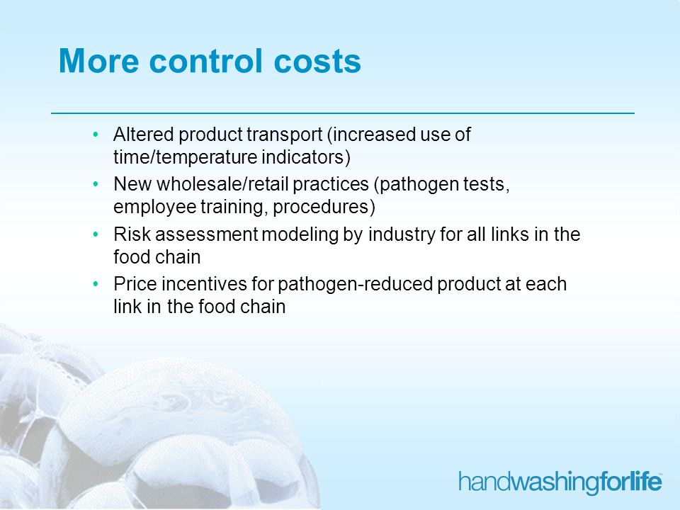 More control costs Altered product transport (increased use of time/temperature indicators) New wholesale/retail practices (pathogen tests, employee training, procedures) Risk assessment modeling by industry for all links in the food chain Price incentives for pathogen-reduced product at each link in the food chain