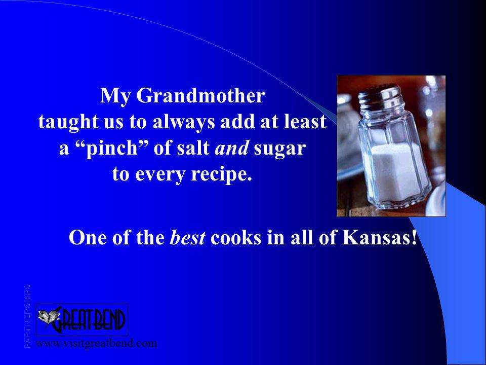 www.visitgreatbend.com My Grandmother taught us to always add at least a pinch of salt and sugar to every recipe.