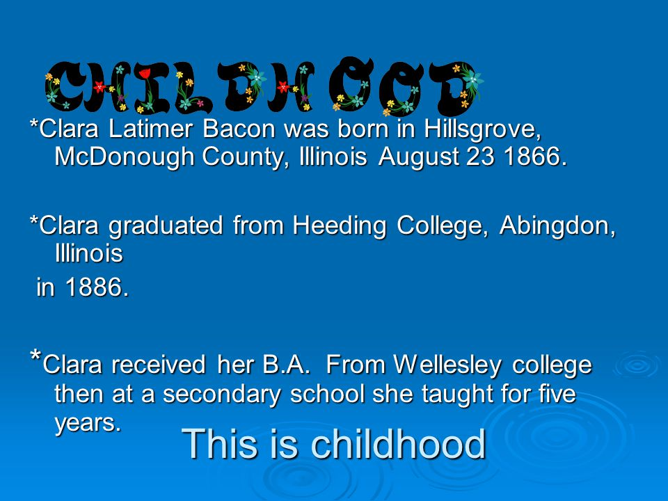 This is childhood *Clara Latimer Bacon was born in Hillsgrove, McDonough County, Illinois August 23 1866. *Clara graduated from Heeding College, Abing
