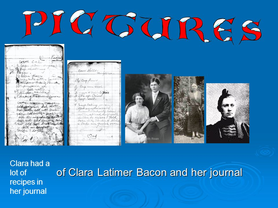 of Clara Latimer Bacon and her journal of Clara Latimer Bacon and her journal Clara had a lot of recipes in her journal