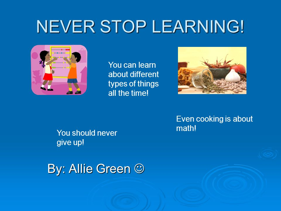 NEVER STOP LEARNING! By: Allie Green By: Allie Green Even cooking is about math! You can learn about different types of things all the time! You shoul