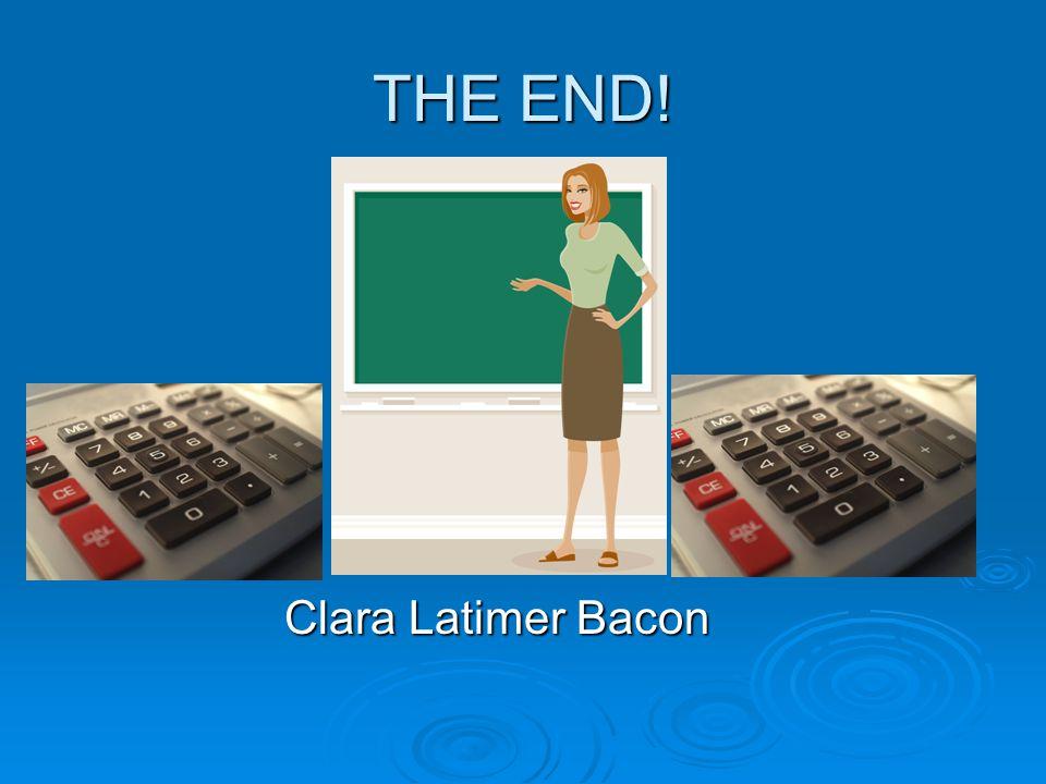 THE END! Clara Latimer Bacon Clara Latimer Bacon