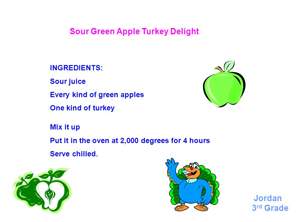 Sour Green Apple Turkey Delight INGREDIENTS: Sour juice Every kind of green apples One kind of turkey Mix it up Put it in the oven at 2,000 degrees for 4 hours Serve chilled.