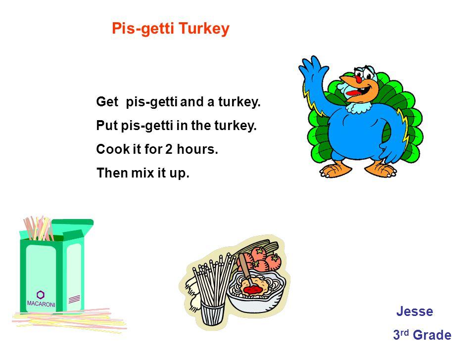 Pis-getti Turkey Get pis-getti and a turkey.Put pis-getti in the turkey.