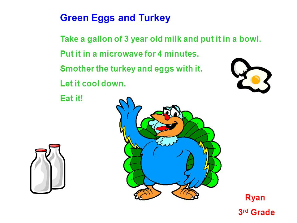 Green Eggs and Turkey Take a gallon of 3 year old milk and put it in a bowl.