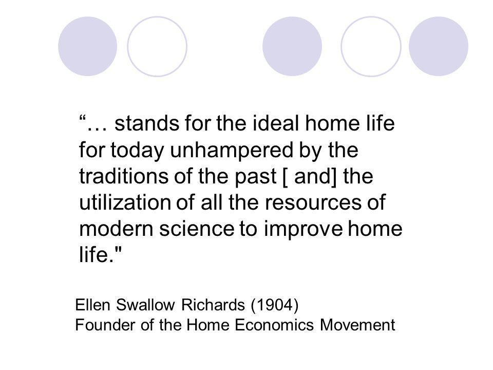 … stands for the ideal home life for today unhampered by the traditions of the past [ and] the utilization of all the resources of modern science to improve home life. Ellen Swallow Richards (1904) Founder of the Home Economics Movement