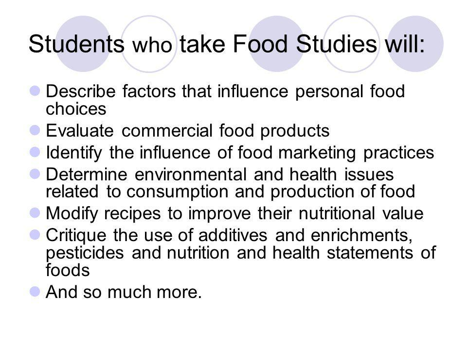 Students who take Food Studies will: Describe factors that influence personal food choices Evaluate commercial food products Identify the influence of food marketing practices Determine environmental and health issues related to consumption and production of food Modify recipes to improve their nutritional value Critique the use of additives and enrichments, pesticides and nutrition and health statements of foods And so much more.